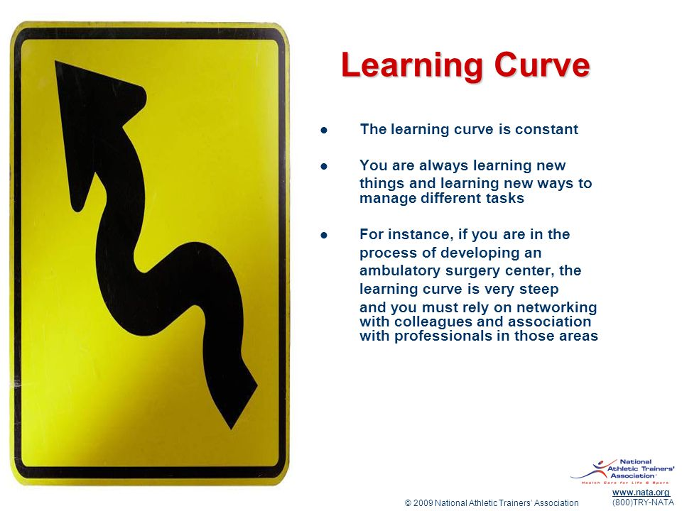 © 2009 National Athletic Trainers Association www.nata.org (800)TRY-NATA Learning Curve The learning curve is constant You are always learning new things and learning new ways to manage different tasks For instance, if you are in the process of developing an ambulatory surgery center, the learning curve is very steep and you must rely on networking with colleagues and association with professionals in those areas