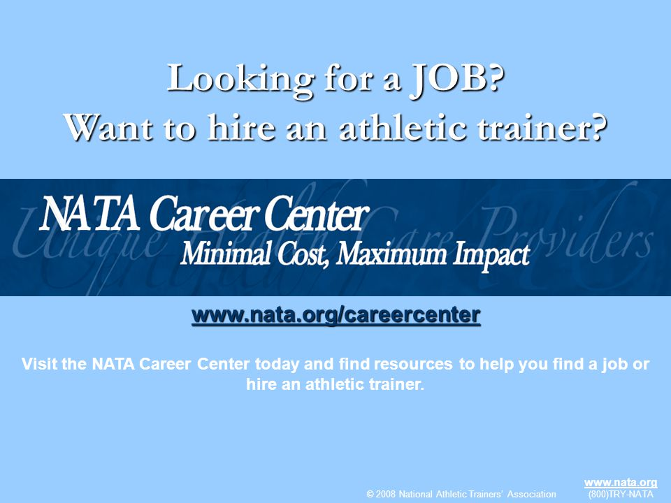 © 2009 National Athletic Trainers Association www.nata.org (800)TRY-NATA Looking for a JOB? Want to hire an athletic trainer? www.nata.org/careercente