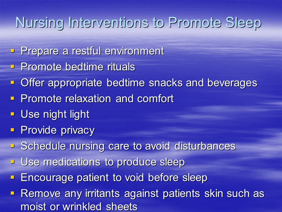 Nursing Interventions to Promote Sleep Prepare a restful environment Prepare a restful environment Promote bedtime rituals Promote bedtime rituals Offer appropriate bedtime snacks and beverages Offer appropriate bedtime snacks and beverages Promote relaxation and comfort Promote relaxation and comfort Use night light Use night light Provide privacy Provide privacy Schedule nursing care to avoid disturbances Schedule nursing care to avoid disturbances Use medications to produce sleep Use medications to produce sleep Encourage patient to void before sleep Encourage patient to void before sleep Remove any irritants against patients skin such as moist or wrinkled sheets Remove any irritants against patients skin such as moist or wrinkled sheets