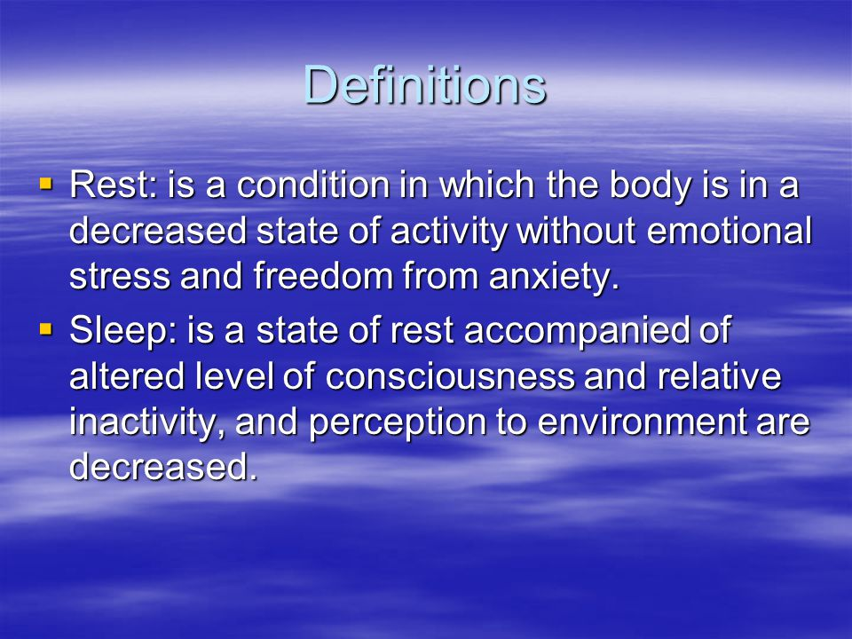 Definitions Rest: is a condition in which the body is in a decreased state of activity without emotional stress and freedom from anxiety.