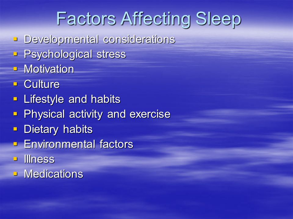 Factors Affecting Sleep Developmental considerations Developmental considerations Psychological stress Psychological stress Motivation Motivation Culture Culture Lifestyle and habits Lifestyle and habits Physical activity and exercise Physical activity and exercise Dietary habits Dietary habits Environmental factors Environmental factors Illness Illness Medications Medications