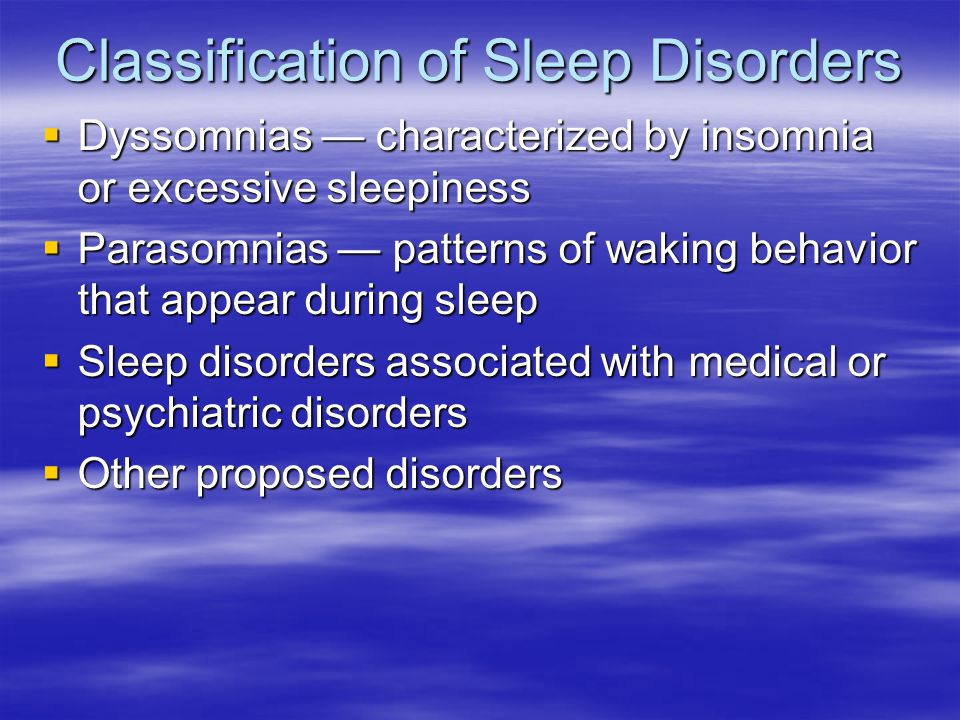 Classification of Sleep Disorders Dyssomnias characterized by insomnia or excessive sleepiness Dyssomnias characterized by insomnia or excessive sleepiness Parasomnias patterns of waking behavior that appear during sleep Parasomnias patterns of waking behavior that appear during sleep Sleep disorders associated with medical or psychiatric disorders Sleep disorders associated with medical or psychiatric disorders Other proposed disorders Other proposed disorders