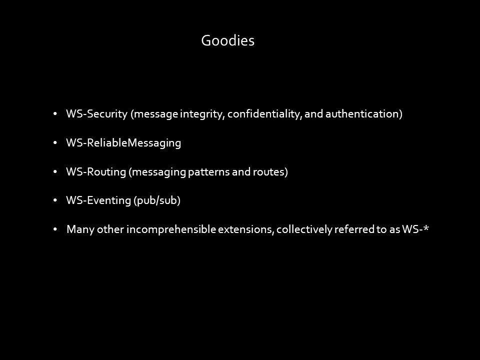 Goodies WS-Security (message integrity, confidentiality, and authentication) WS-ReliableMessaging WS-Routing (messaging patterns and routes) WS-Eventing (pub/sub) Many other incomprehensible extensions, collectively referred to as WS-*