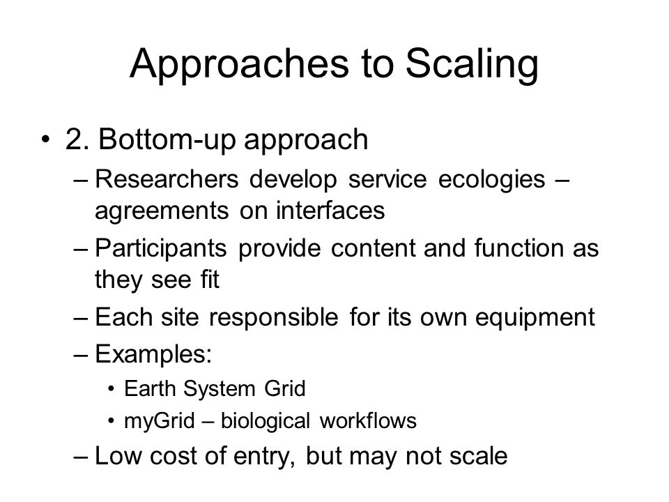 Approaches to Scaling 2. Bottom-up approach –Researchers develop service ecologies – agreements on interfaces –Participants provide content and functi