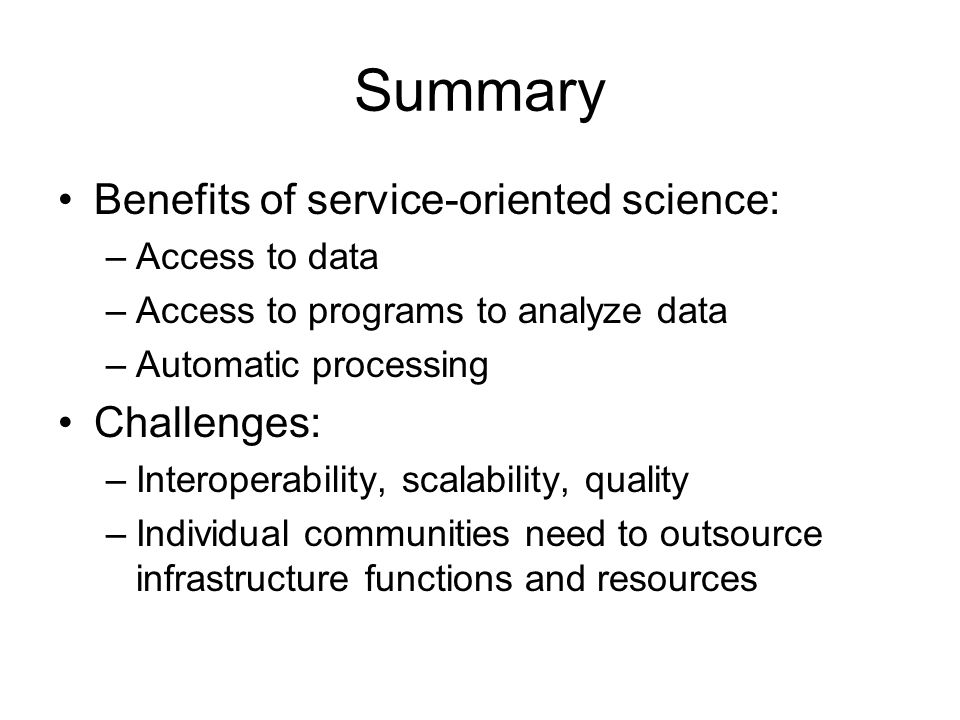 Summary Benefits of service-oriented science: –Access to data –Access to programs to analyze data –Automatic processing Challenges: –Interoperability,
