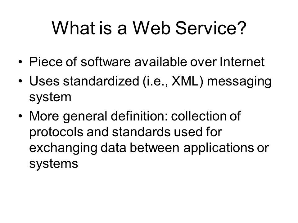 What is a Web Service? Piece of software available over Internet Uses standardized (i.e., XML) messaging system More general definition: collection of