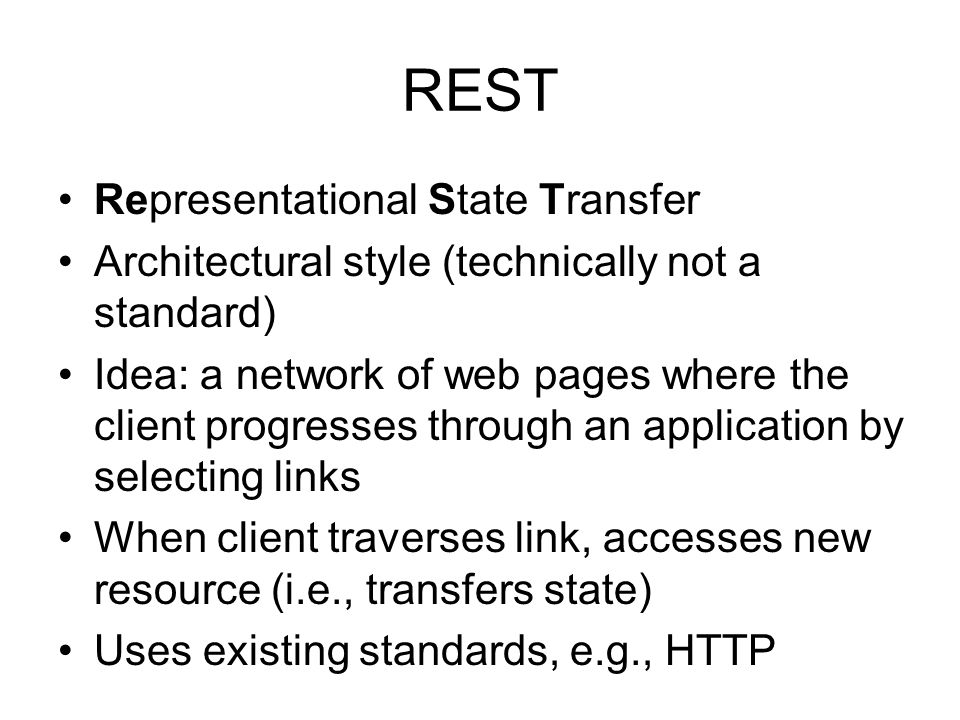REST Representational State Transfer Architectural style (technically not a standard) Idea: a network of web pages where the client progresses through