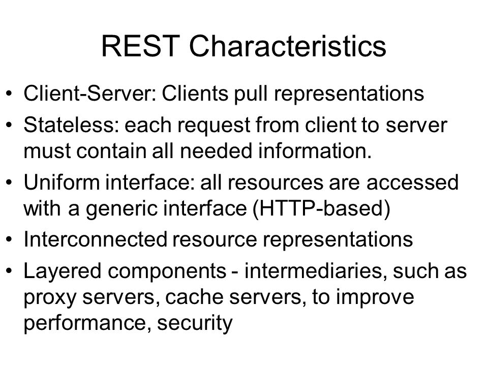 REST Characteristics Client-Server: Clients pull representations Stateless: each request from client to server must contain all needed information. Un