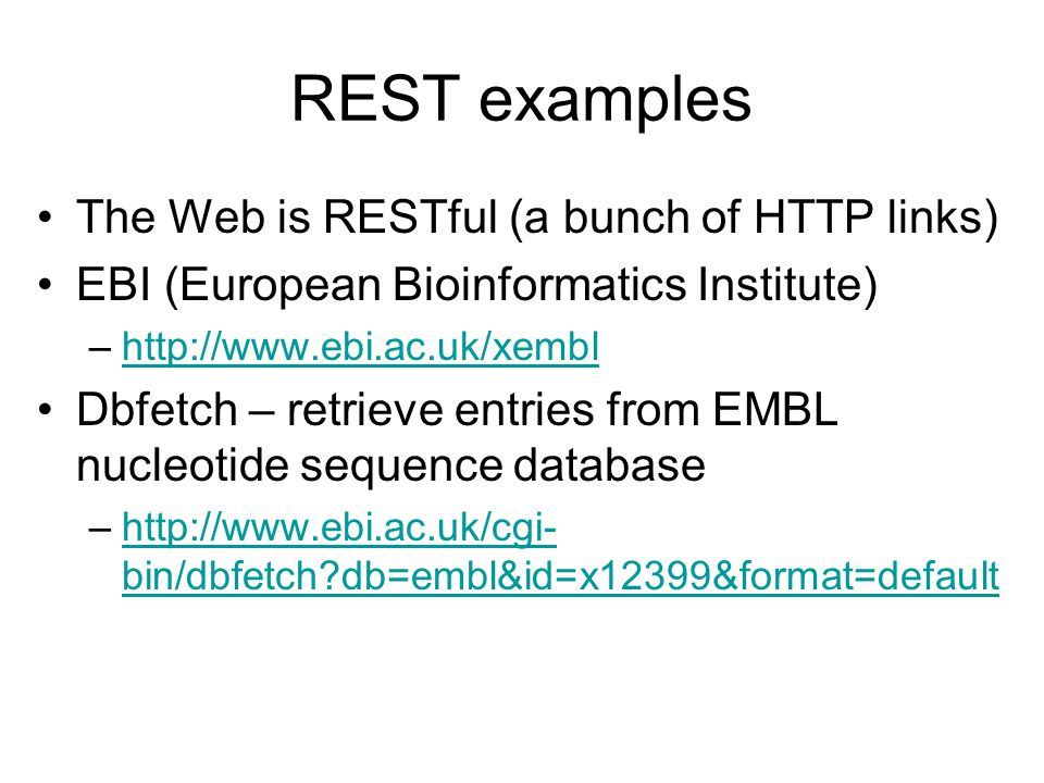 REST examples The Web is RESTful (a bunch of HTTP links) EBI (European Bioinformatics Institute) –http://www.ebi.ac.uk/xemblhttp://www.ebi.ac.uk/xembl Dbfetch – retrieve entries from EMBL nucleotide sequence database –http://www.ebi.ac.uk/cgi- bin/dbfetch db=embl&id=x12399&format=defaulthttp://www.ebi.ac.uk/cgi- bin/dbfetch db=embl&id=x12399&format=default