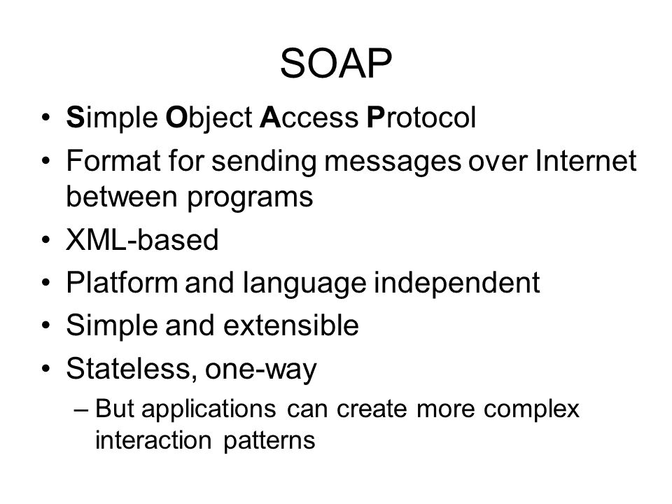 SOAP Simple Object Access Protocol Format for sending messages over Internet between programs XML-based Platform and language independent Simple and e