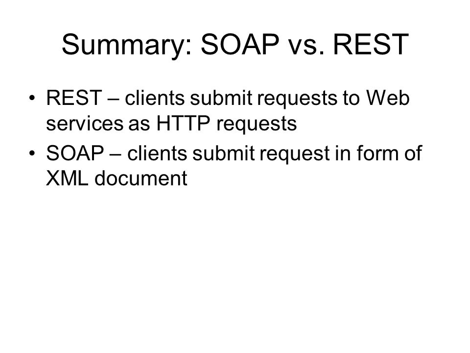 Summary: SOAP vs. REST REST – clients submit requests to Web services as HTTP requests SOAP – clients submit request in form of XML document