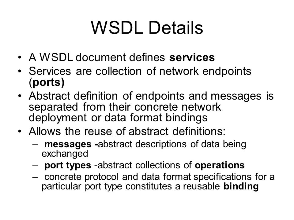 WSDL Details A WSDL document defines services Services are collection of network endpoints (ports) Abstract definition of endpoints and messages is se