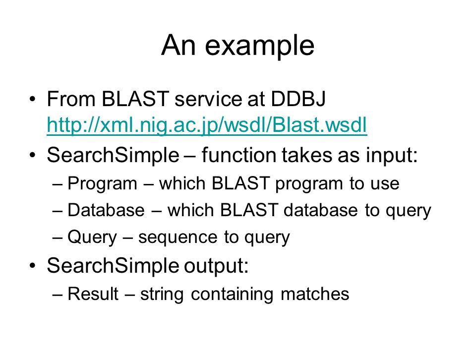 An example From BLAST service at DDBJ http://xml.nig.ac.jp/wsdl/Blast.wsdl http://xml.nig.ac.jp/wsdl/Blast.wsdl SearchSimple – function takes as input: –Program – which BLAST program to use –Database – which BLAST database to query –Query – sequence to query SearchSimple output: –Result – string containing matches