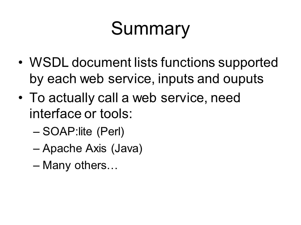 Summary WSDL document lists functions supported by each web service, inputs and ouputs To actually call a web service, need interface or tools: –SOAP: