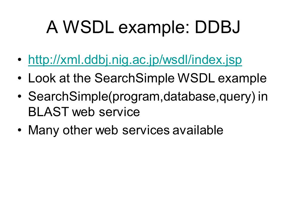 A WSDL example: DDBJ http://xml.ddbj.nig.ac.jp/wsdl/index.jsp Look at the SearchSimple WSDL example SearchSimple(program,database,query) in BLAST web service Many other web services available