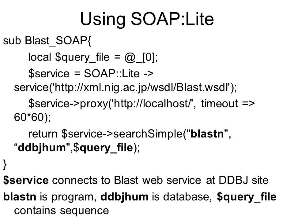 Using SOAP:Lite sub Blast_SOAP{ local $query_file = @_[0]; $service = SOAP::Lite -> service('http://xml.nig.ac.jp/wsdl/Blast.wsdl'); $service->proxy('