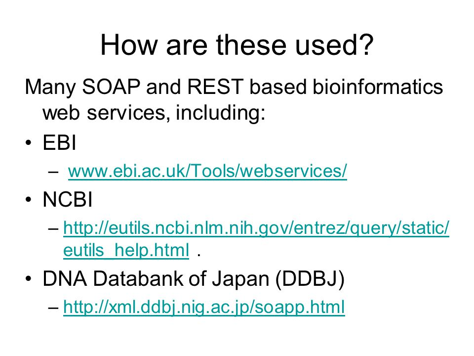 How are these used? Many SOAP and REST based bioinformatics web services, including: EBI – www.ebi.ac.uk/Tools/webservices/www.ebi.ac.uk/Tools/webserv