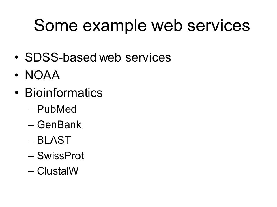 Some example web services SDSS-based web services NOAA Bioinformatics –PubMed –GenBank –BLAST –SwissProt –ClustalW
