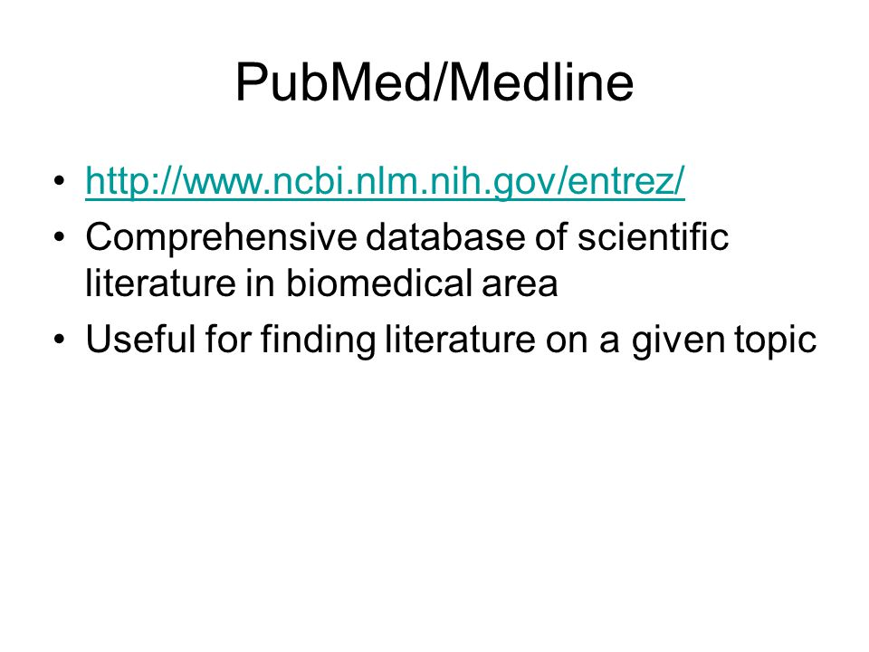 PubMed/Medline http://www.ncbi.nlm.nih.gov/entrez/ Comprehensive database of scientific literature in biomedical area Useful for finding literature on a given topic