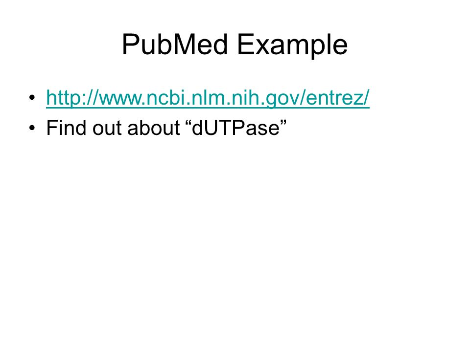 PubMed Example http://www.ncbi.nlm.nih.gov/entrez/ Find out about dUTPase