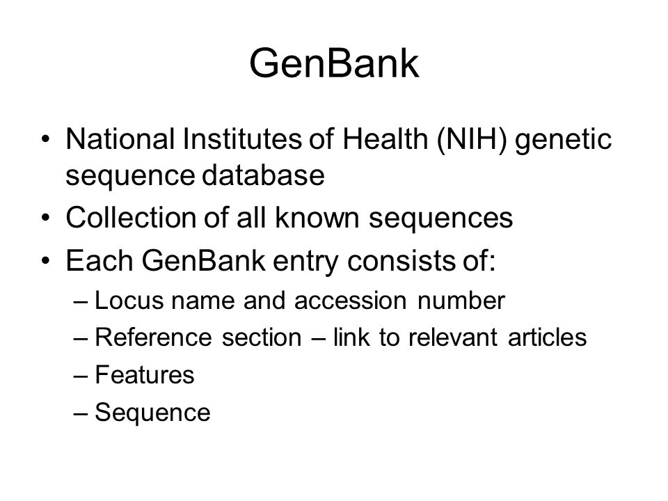 GenBank National Institutes of Health (NIH) genetic sequence database Collection of all known sequences Each GenBank entry consists of: –Locus name an