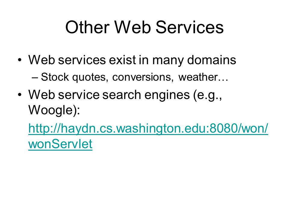 Other Web Services Web services exist in many domains –Stock quotes, conversions, weather… Web service search engines (e.g., Woogle): http://haydn.cs.washington.edu:8080/won/ wonServlet