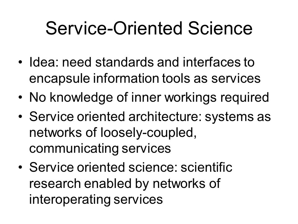 Service-Oriented Science Idea: need standards and interfaces to encapsule information tools as services No knowledge of inner workings required Service oriented architecture: systems as networks of loosely-coupled, communicating services Service oriented science: scientific research enabled by networks of interoperating services