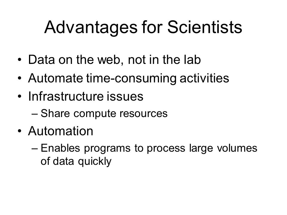 Advantages for Scientists Data on the web, not in the lab Automate time-consuming activities Infrastructure issues –Share compute resources Automation