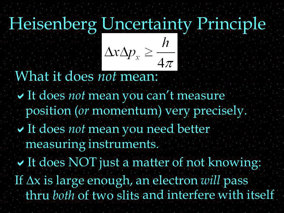 Heisenberg Uncertainty Principle What it does not mean: It does not mean you cant measure position ( or momentum) very precisely.