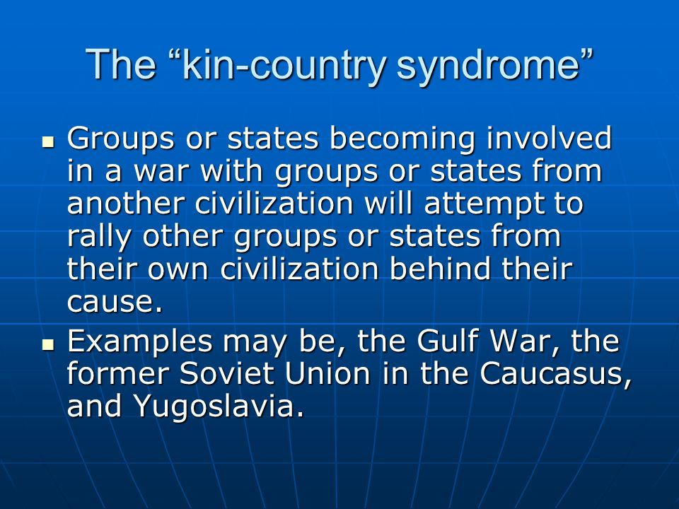 The kin-country syndrome Groups or states becoming involved in a war with groups or states from another civilization will attempt to rally other group