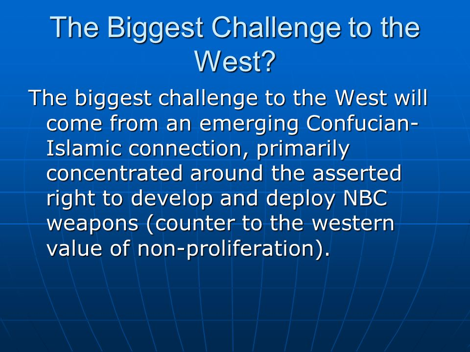 The Biggest Challenge to the West? The biggest challenge to the West will come from an emerging Confucian- Islamic connection, primarily concentrated