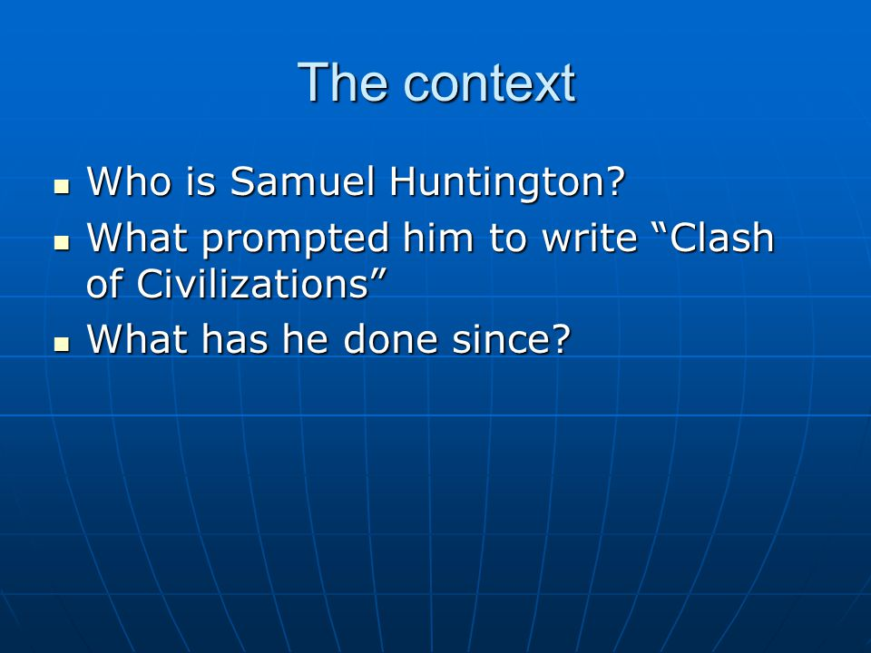 The context Who is Samuel Huntington? Who is Samuel Huntington? What prompted him to write Clash of Civilizations What prompted him to write Clash of