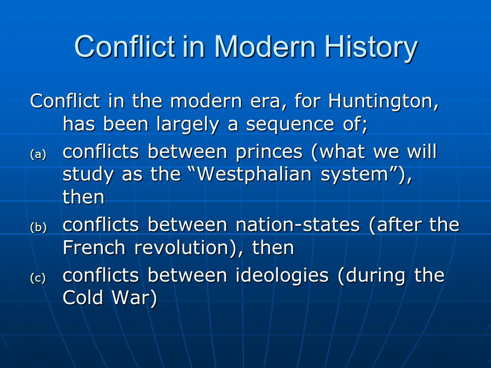 Conflict in Modern History Conflict in the modern era, for Huntington, has been largely a sequence of; (a) conflicts between princes (what we will stu