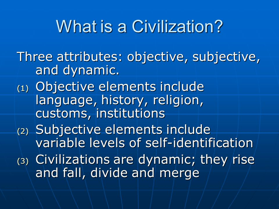 What is a Civilization? Three attributes: objective, subjective, and dynamic. (1) Objective elements include language, history, religion, customs, ins