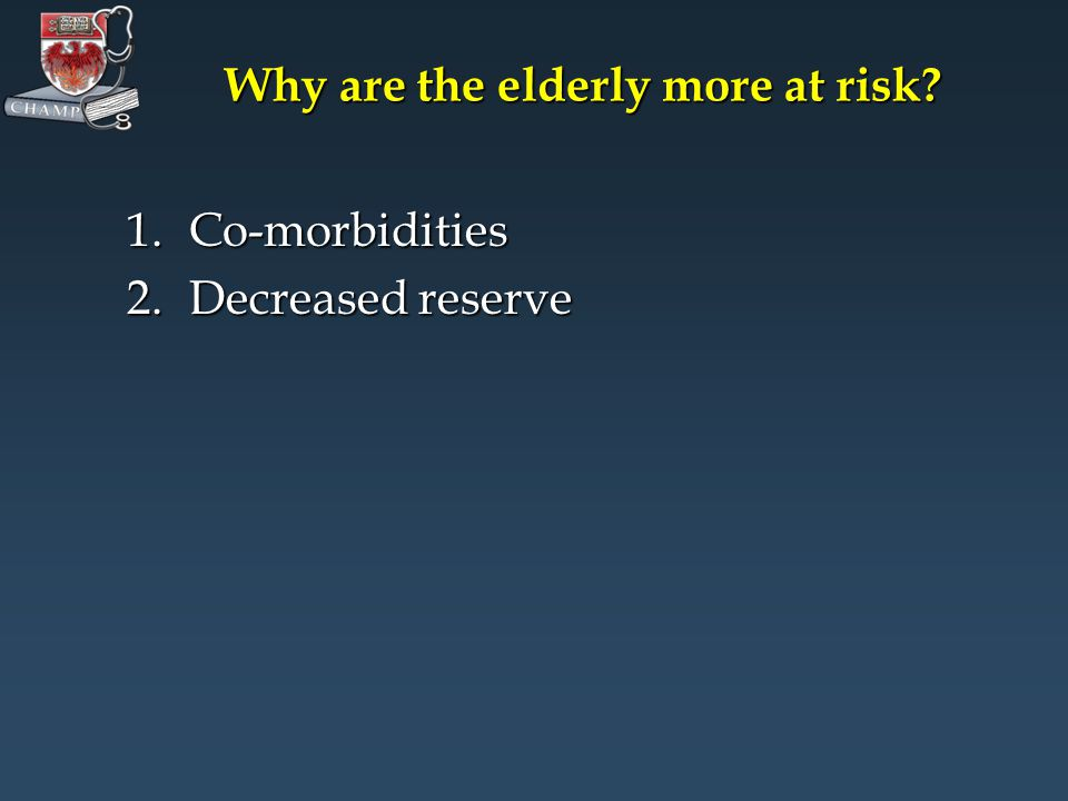 Why are the elderly more at risk 1.Co-morbidities 2.Decreased reserve