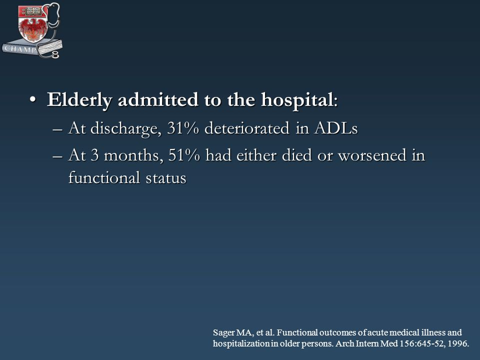 Elderly admitted to the hospital:Elderly admitted to the hospital: –At discharge, 31% deteriorated in ADLs –At 3 months, 51% had either died or worsened in functional status Sager MA, et al.