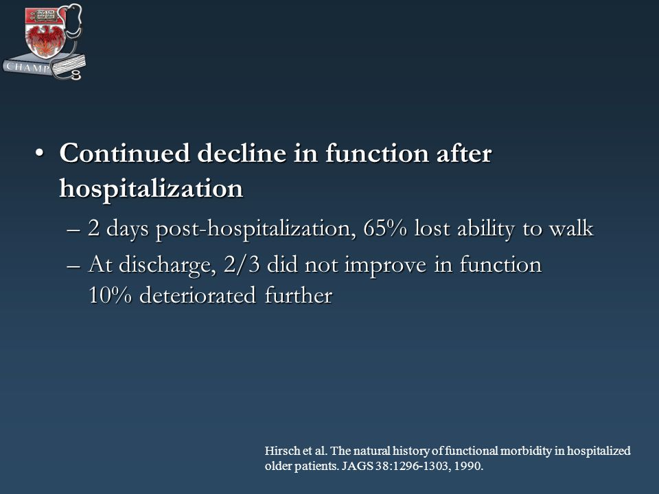 Continued decline in function after hospitalizationContinued decline in function after hospitalization –2 days post-hospitalization, 65% lost ability to walk –At discharge, 2/3 did not improve in function 10% deteriorated further –At discharge, 2/3 did not improve in function 10% deteriorated further Hirsch et al.