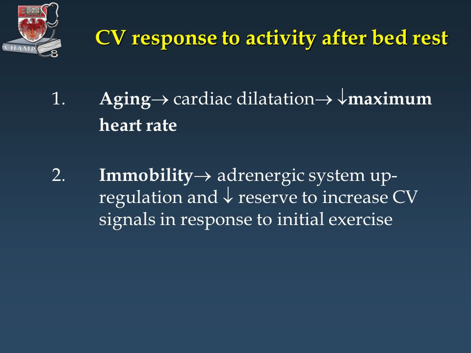 CV response to activity after bed rest 1. Aging cardiac dilatation maximum heart rate 2. Immobility adrenergic system up- regulation and reserve to in