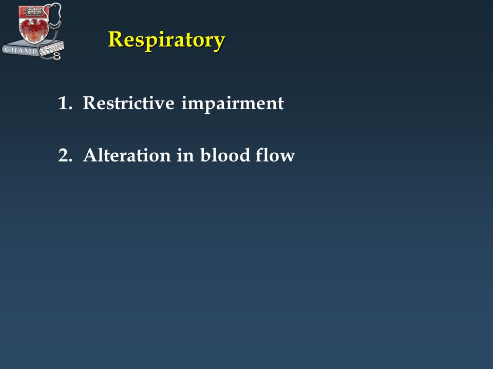 Respiratory 1. Restrictive impairment 2. Alteration in blood flow