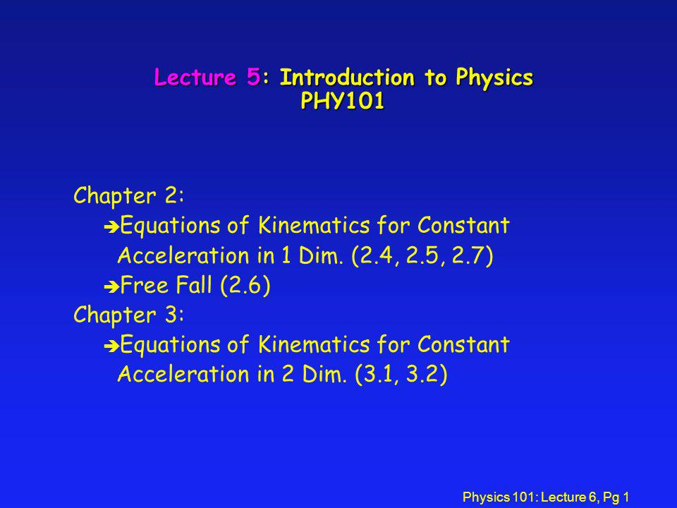 Physics 101: Lecture 6, Pg 1 Lecture 5: Introduction to Physics PHY101 Chapter 2: è Equations of Kinematics for Constant Acceleration in 1 Dim. (2.4,