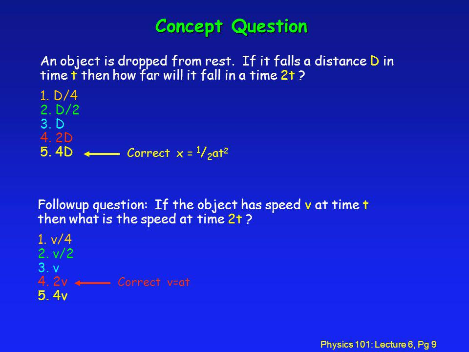 Physics 101: Lecture 6, Pg 9 Concept Question An object is dropped from rest. If it falls a distance D in time t then how far will it fall in a time 2