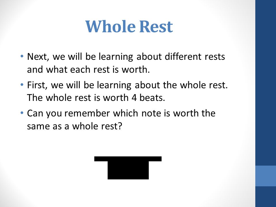 Whole Rest Next, we will be learning about different rests and what each rest is worth. First, we will be learning about the whole rest. The whole res