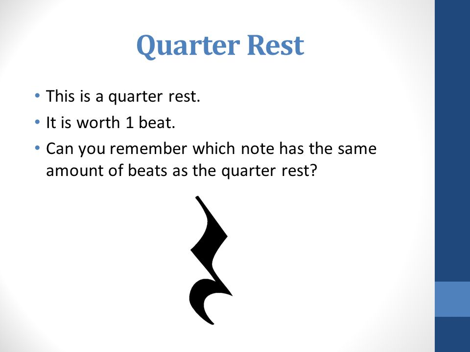 Quarter Rest This is a quarter rest. It is worth 1 beat. Can you remember which note has the same amount of beats as the quarter rest?