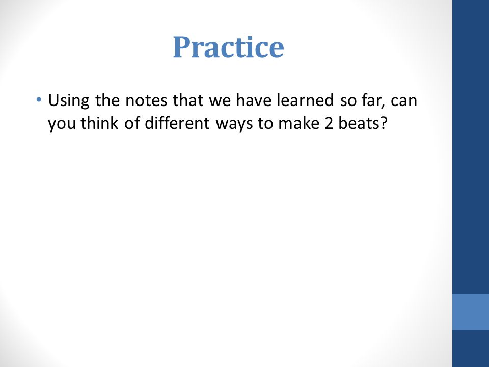 Practice Using the notes that we have learned so far, can you think of different ways to make 2 beats?