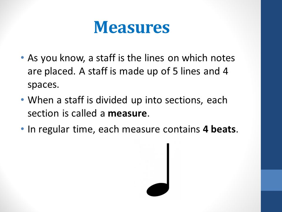 Measures As you know, a staff is the lines on which notes are placed. A staff is made up of 5 lines and 4 spaces. When a staff is divided up into sect