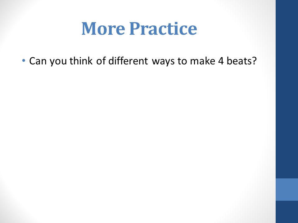 More Practice Can you think of different ways to make 4 beats?