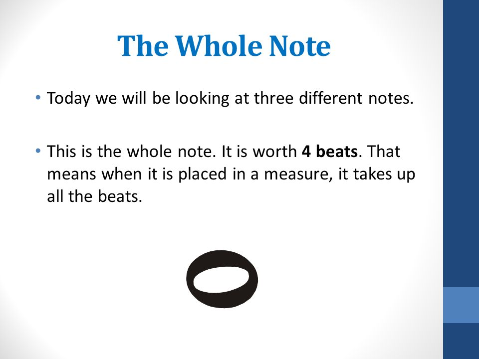 The Whole Note Today we will be looking at three different notes. This is the whole note. It is worth 4 beats. That means when it is placed in a measu