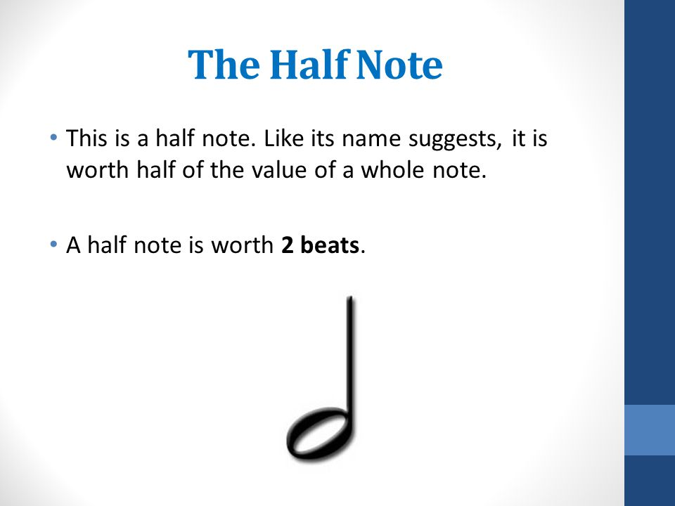The Half Note This is a half note. Like its name suggests, it is worth half of the value of a whole note. A half note is worth 2 beats.