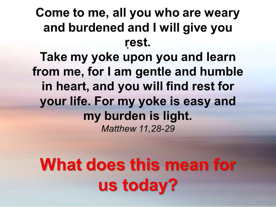 . Come to me, all you who are weary and burdened and I will give you rest. Take my yoke upon you and learn from me, for I am gentle and humble in hear
