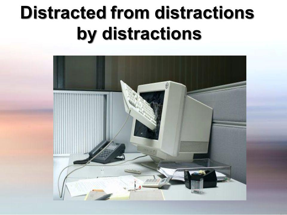 Distracted from distractions by distractions